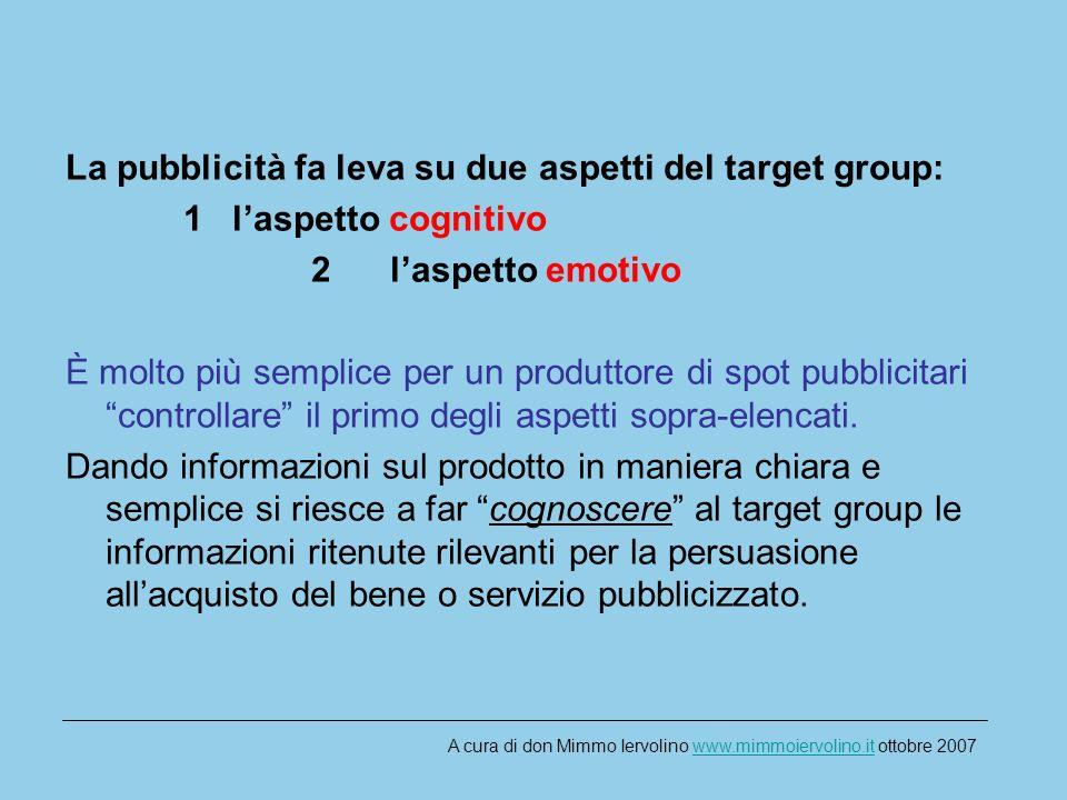 La pubblicità fa leva su due aspetti del target group: 1 laspetto cognitivo 2 laspetto emotivo È molto più semplice per un produttore di spot pubblicitari controllare il primo degli aspetti sopra-elencati.