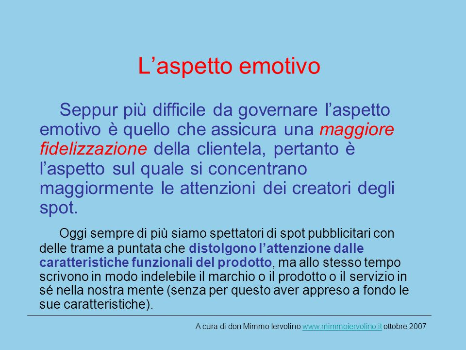 Laspetto emotivo Seppur più difficile da governare laspetto emotivo è quello che assicura una maggiore fidelizzazione della clientela, pertanto è laspetto sul quale si concentrano maggiormente le attenzioni dei creatori degli spot.