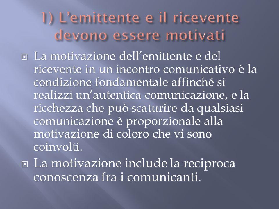 La motivazione dellemittente e del ricevente in un incontro comunicativo è la condizione fondamentale affinché si realizzi unautentica comunicazione, e la ricchezza che può scaturire da qualsiasi comunicazione è proporzionale alla motivazione di coloro che vi sono coinvolti.