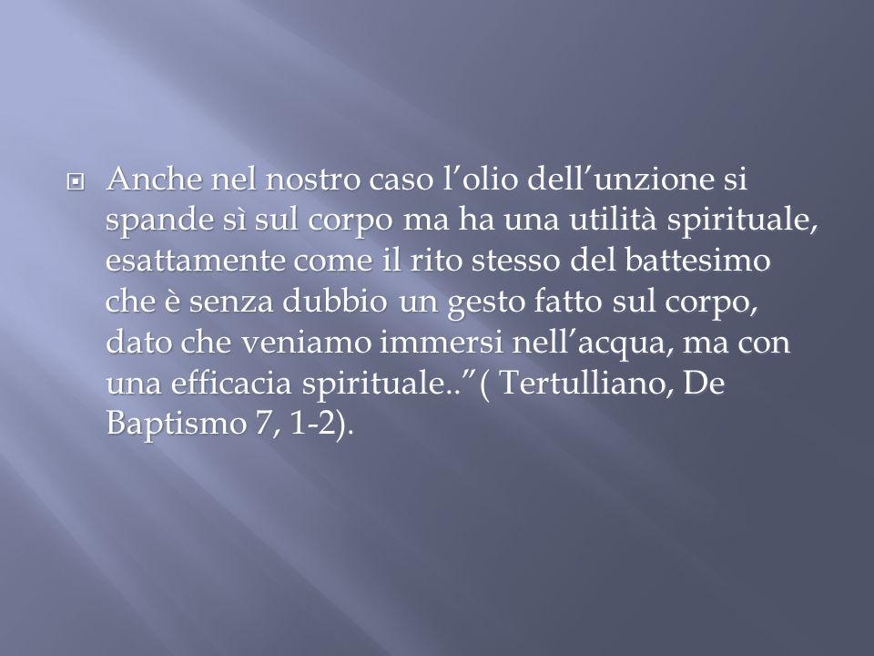 Anche nel nostro caso lolio dellunzione si spande sì sul corpo ma ha una utilità spirituale, esattamente come il rito stesso del battesimo che è senza dubbio un gesto fatto sul corpo, dato che veniamo immersi nellacqua, ma con una efficacia spirituale..( Tertulliano, De Baptismo 7, 1-2).