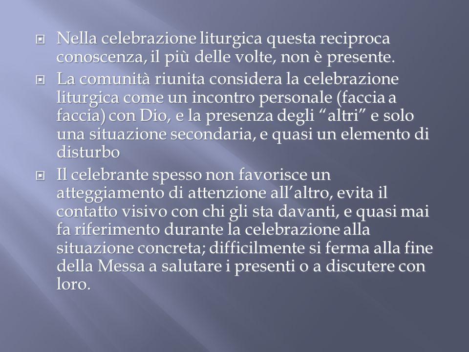 Nella celebrazione liturgica questa reciproca conoscenza, il più delle volte, non è presente.