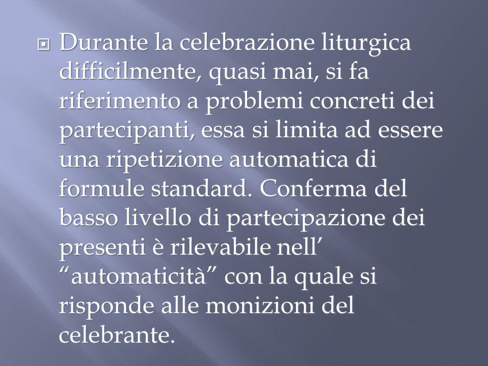 Durante la celebrazione liturgica difficilmente, quasi mai, si fa riferimento a problemi concreti dei partecipanti, essa si limita ad essere una ripetizione automatica di formule standard.
