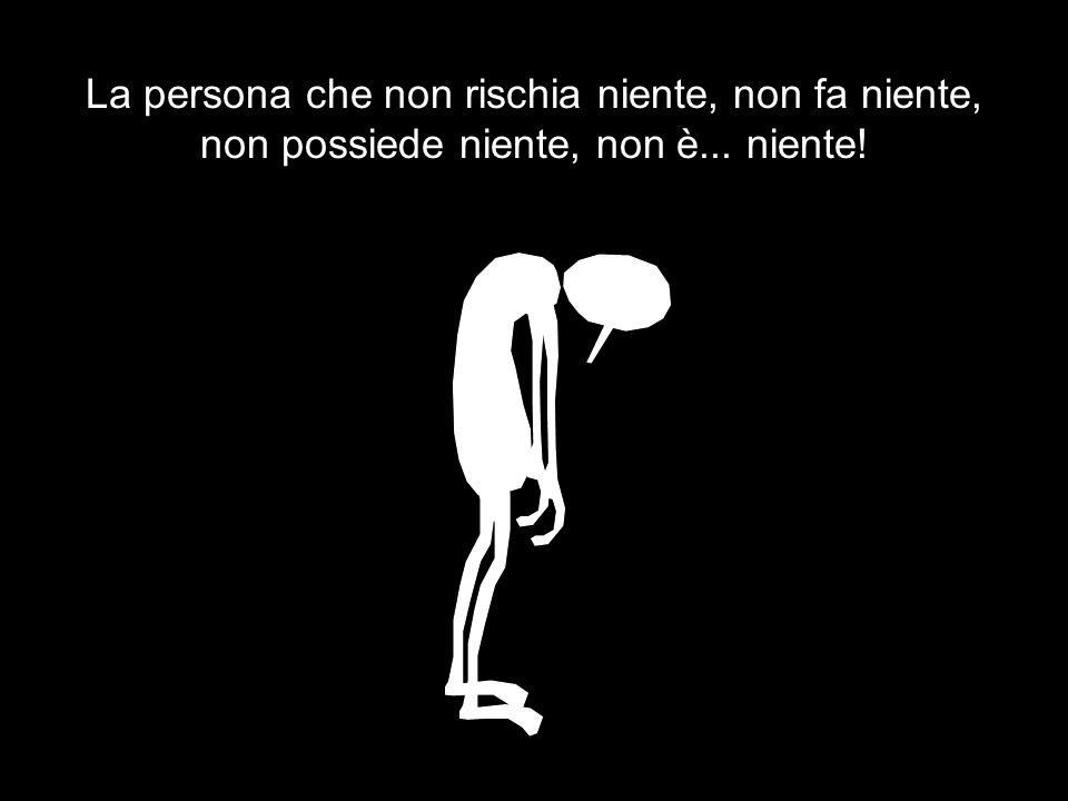 La persona che non rischia niente, non fa niente, non possiede niente, non è... niente!