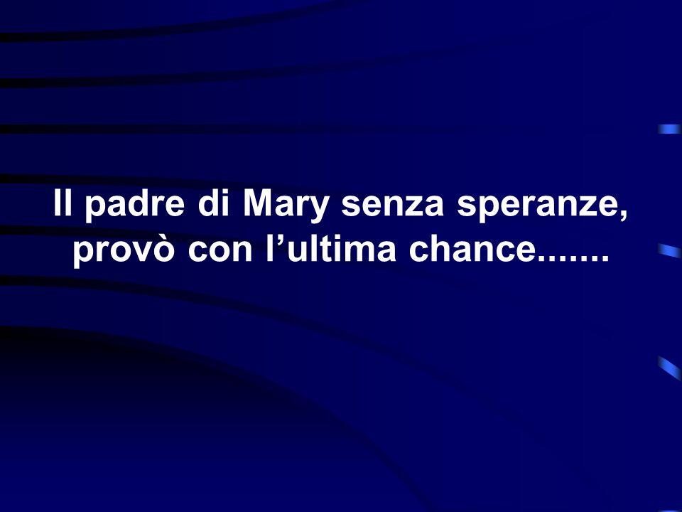 Il padre di Mary senza speranze, provò con lultima chance.......