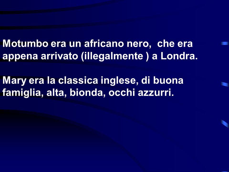 Motumbo era un africano nero, che era appena arrivato (illegalmente ) a Londra. Mary era la classica inglese, di buona famiglia, alta, bionda, occhi a