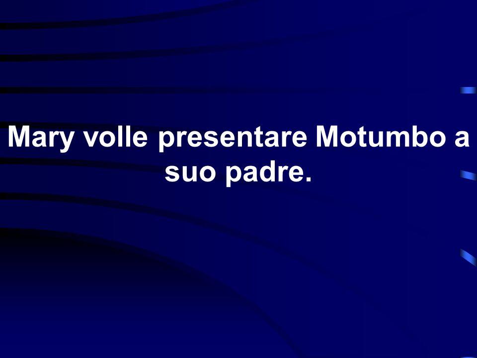 Mary volle presentare Motumbo a suo padre.