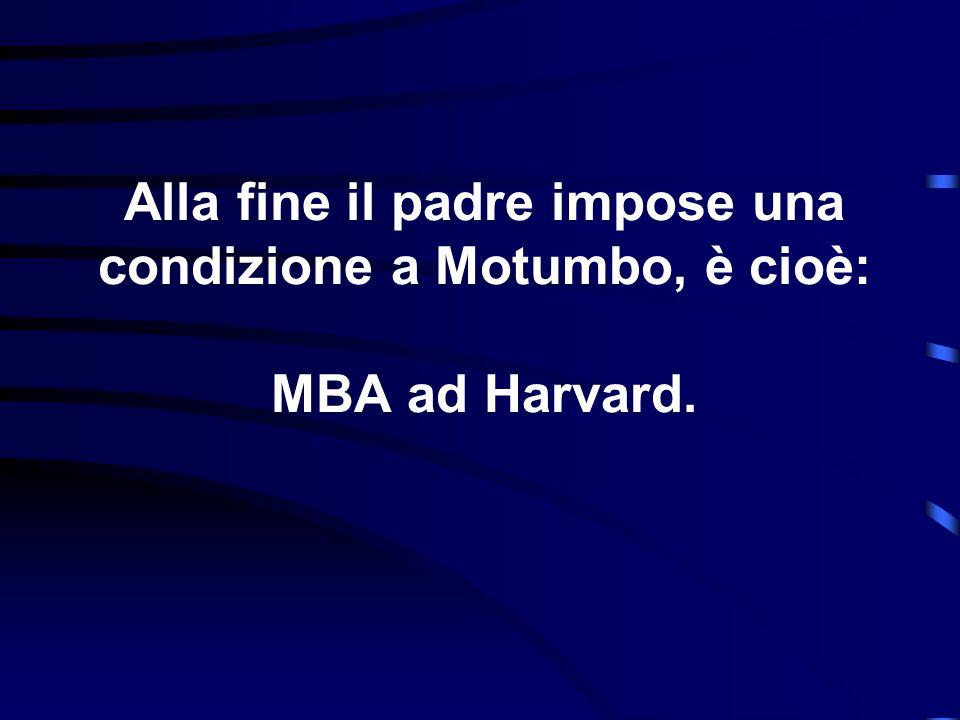 Alla fine il padre impose una condizione a Motumbo, è cioè: MBA ad Harvard.