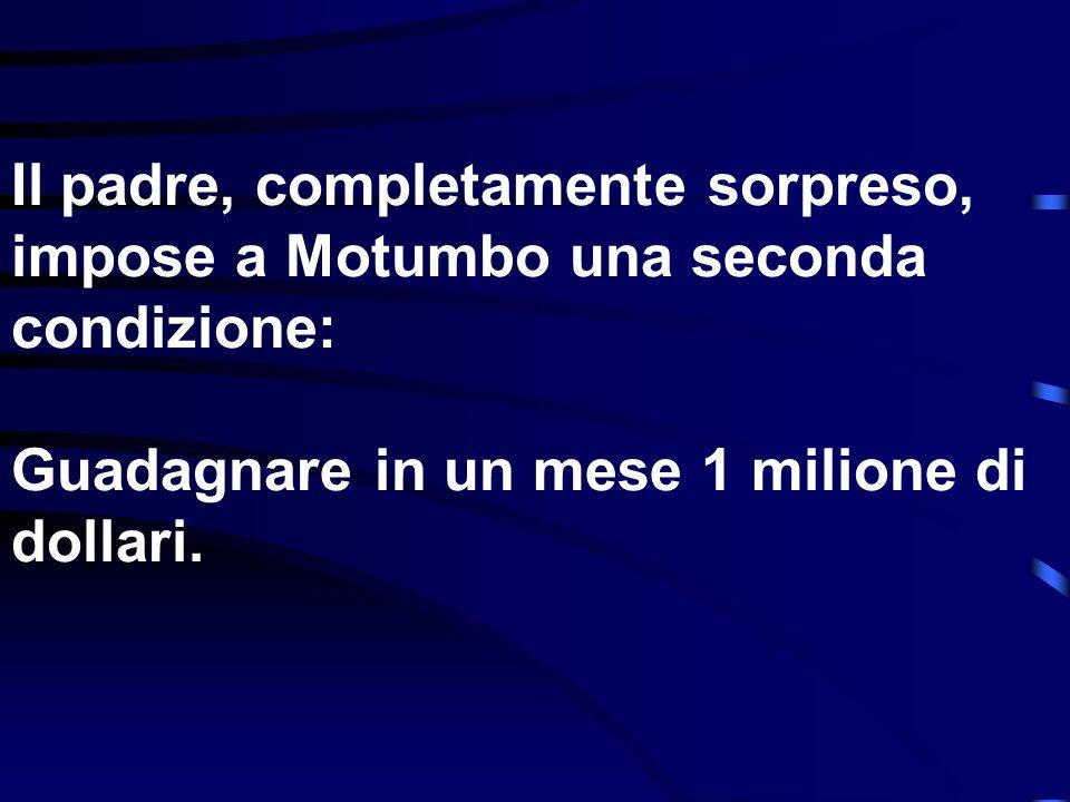 Il padre, completamente sorpreso, impose a Motumbo una seconda condizione: Guadagnare in un mese 1 milione di dollari.