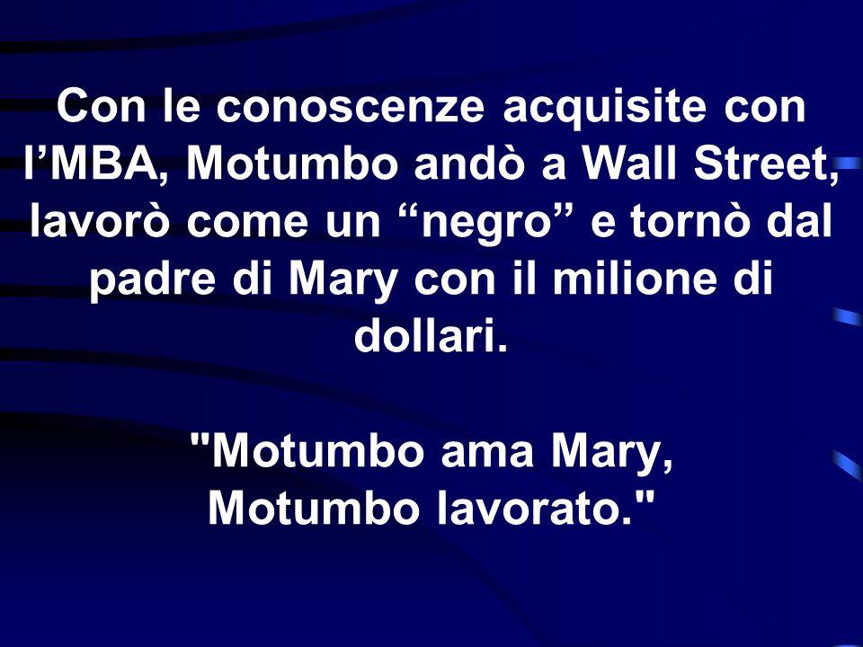 Con le conoscenze acquisite con lMBA, Motumbo andò a Wall Street, lavorò come un negro e tornò dal padre di Mary con il milione di dollari.