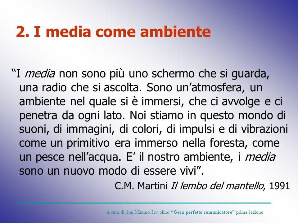 2. I media come ambiente I media non sono più uno schermo che si guarda, una radio che si ascolta. Sono unatmosfera, un ambiente nel quale si è immers