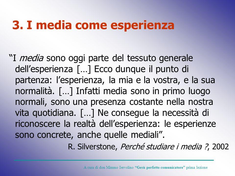 3. I media come esperienza I media sono oggi parte del tessuto generale dellesperienza […] Ecco dunque il punto di partenza: lesperienza, la mia e la