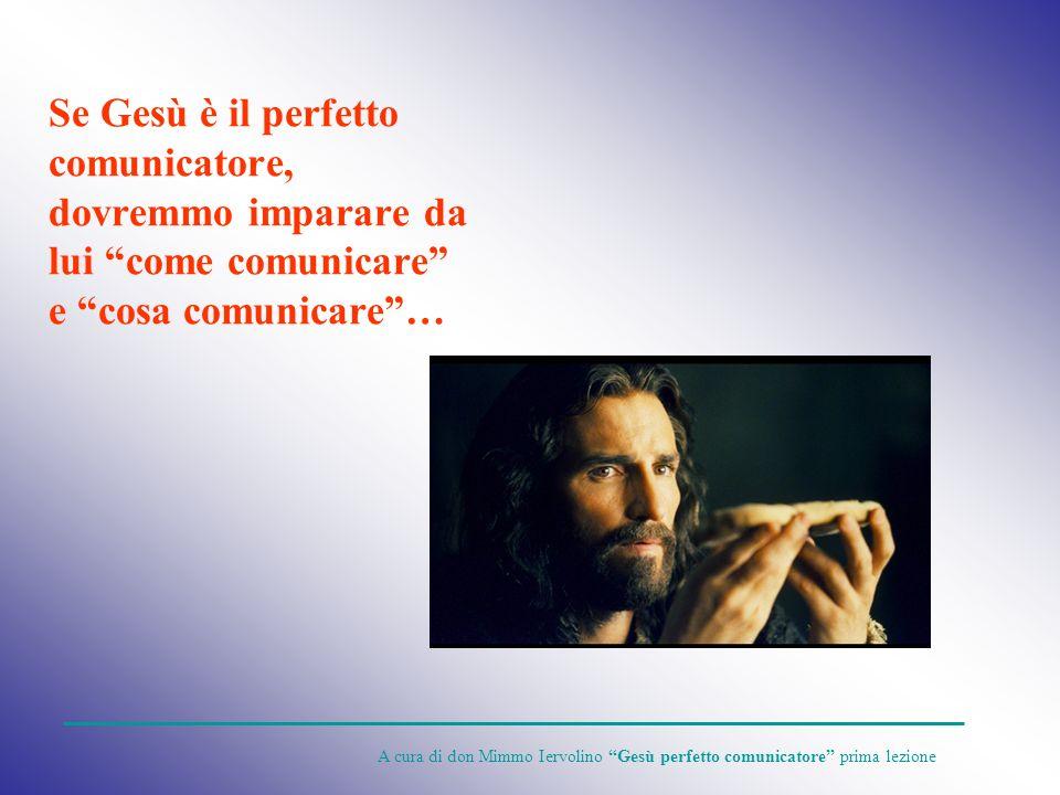 Se Gesù è il perfetto comunicatore, dovremmo imparare da lui come comunicare e cosa comunicare… A cura di don Mimmo Iervolino Gesù perfetto comunicato