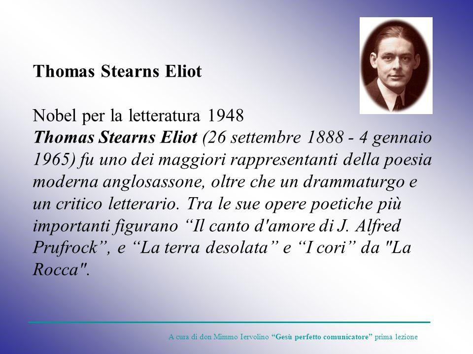Thomas Stearns Eliot Nobel per la letteratura 1948 Thomas Stearns Eliot (26 settembre 1888 - 4 gennaio 1965) fu uno dei maggiori rappresentanti della