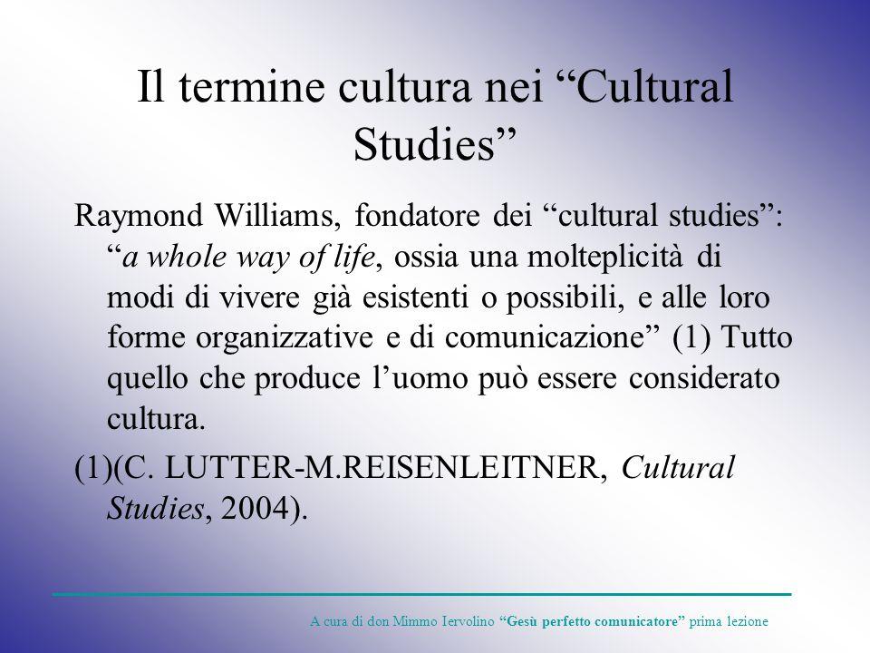 Il termine cultura nei Cultural Studies Raymond Williams, fondatore dei cultural studies:a whole way of life, ossia una molteplicità di modi di vivere
