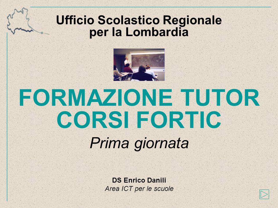 FORMAZIONE TUTOR CORSI FORTIC Prima giornata Ufficio Scolastico Regionale per la Lombardia DS Enrico Danili Area ICT per le scuole