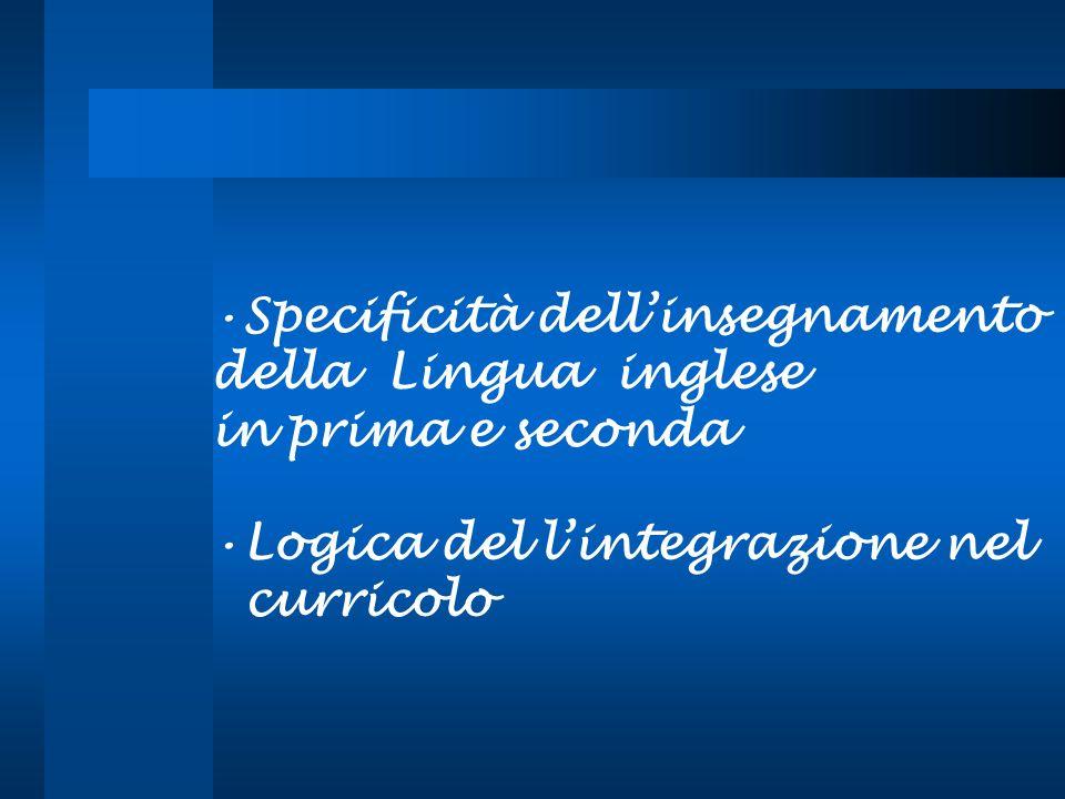 Specificità dellinsegnamento della Lingua inglese in prima e seconda Logica del lintegrazione nel curricolo