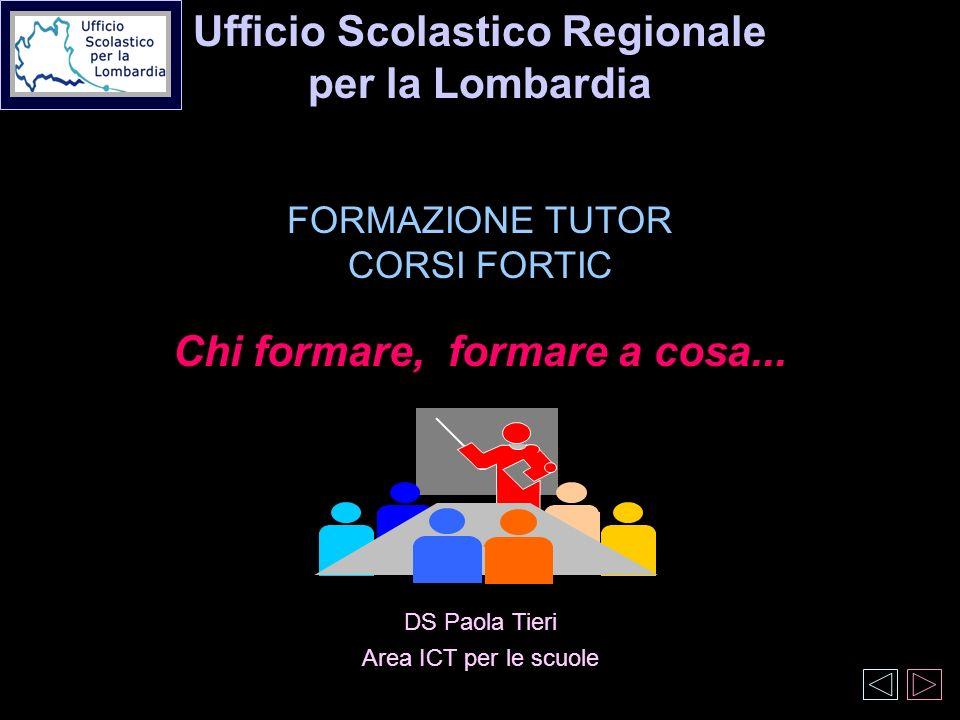 Ufficio Scolastico Regionale per la Lombardia FORMAZIONE TUTOR CORSI FORTIC Chi formare, formare a cosa...