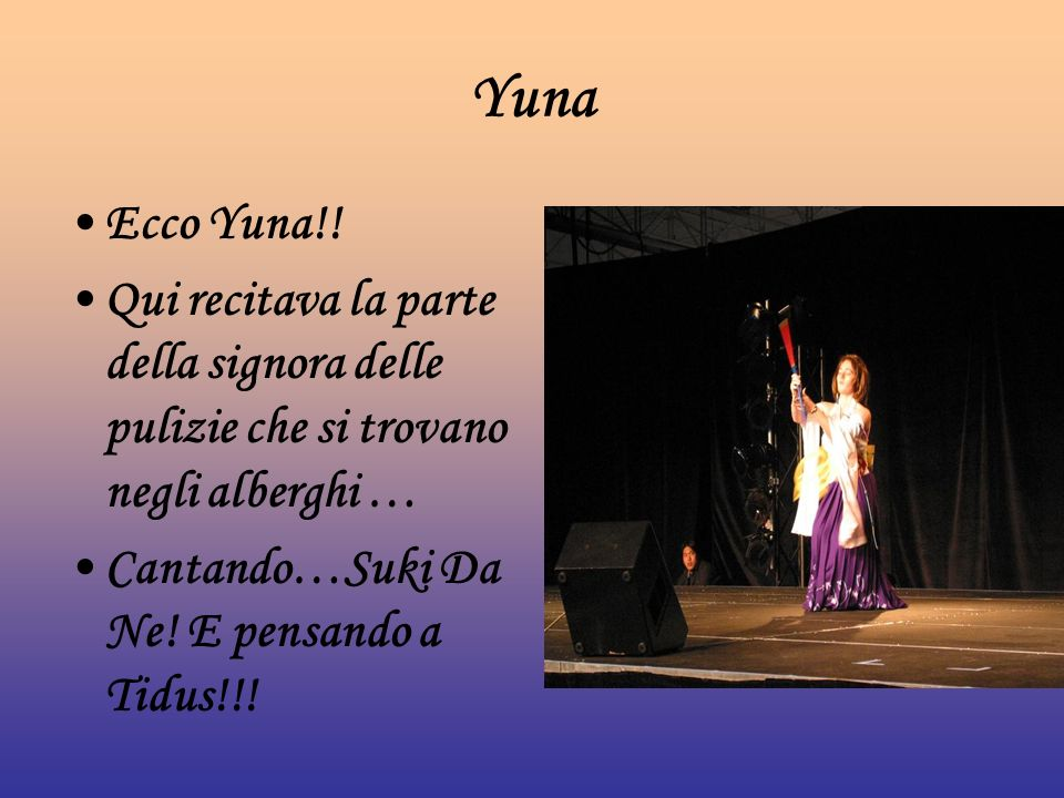 Yuna Ecco Yuna!! Qui recitava la parte della signora delle pulizie che si trovano negli alberghi … Cantando…Suki Da Ne! E pensando a Tidus!!!