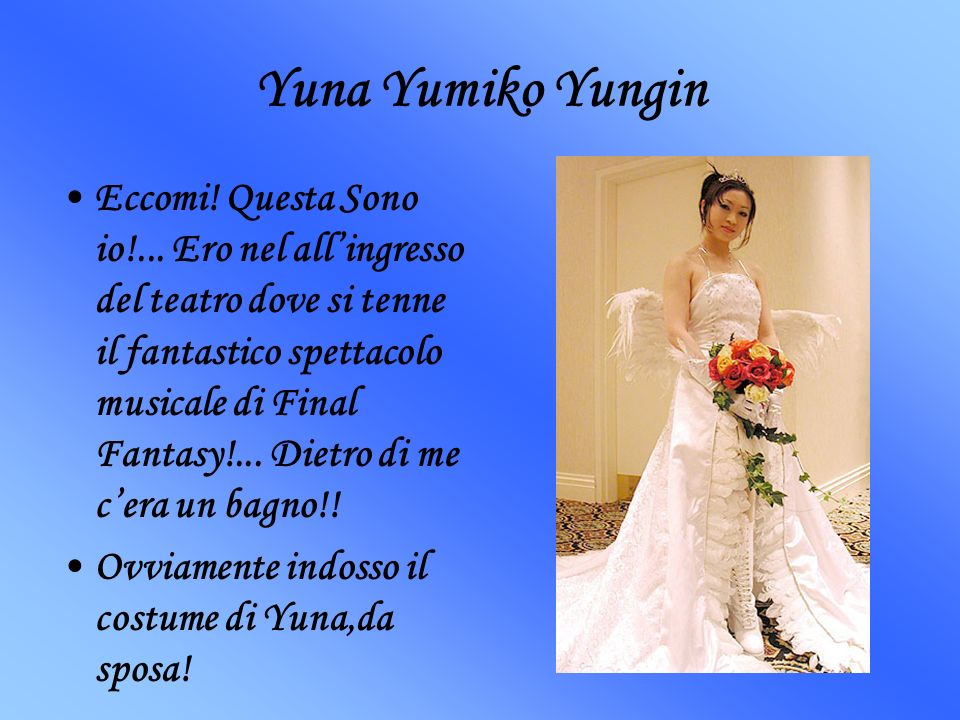 Yuna Yumiko Yungin Eccomi! Questa Sono io!... Ero nel allingresso del teatro dove si tenne il fantastico spettacolo musicale di Final Fantasy!... Diet