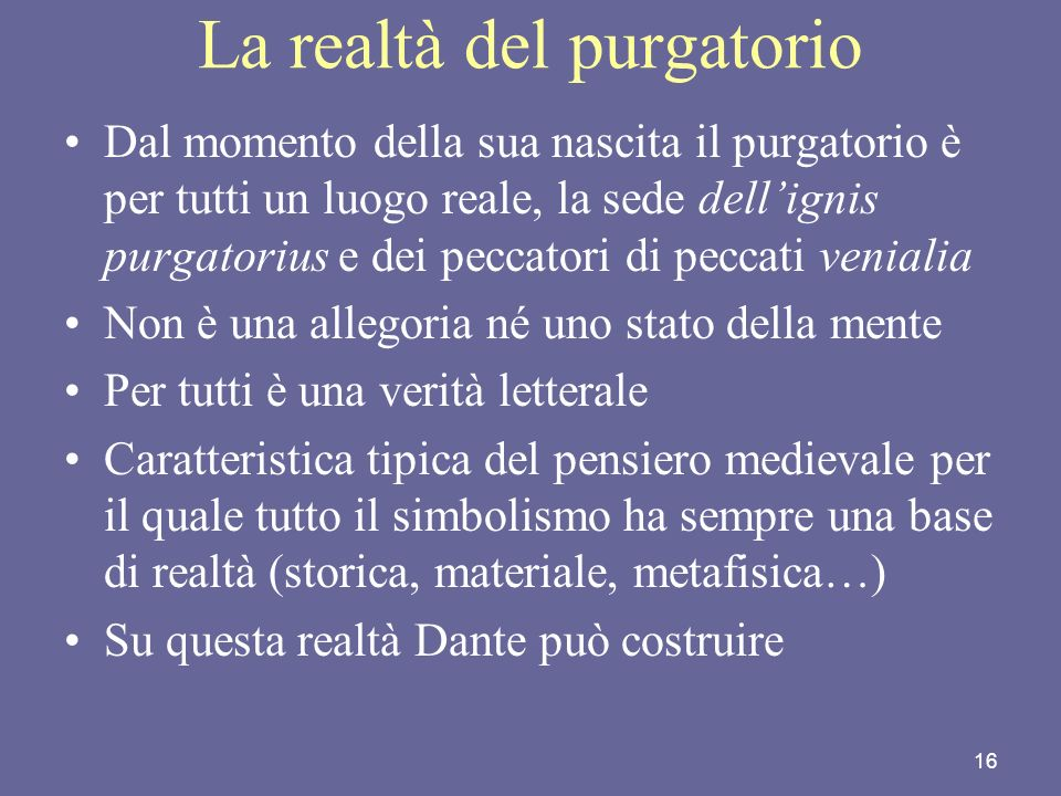 16 La realtà del purgatorio Dal momento della sua nascita il purgatorio è per tutti un luogo reale, la sede dellignis purgatorius e dei peccatori di p