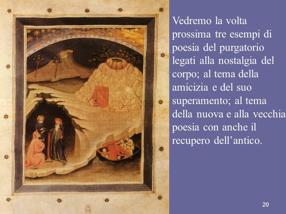 20 Vedremo la volta prossima tre esempi di poesia del purgatorio legati alla nostalgia del corpo; al tema della amicizia e del suo superamento; al tem