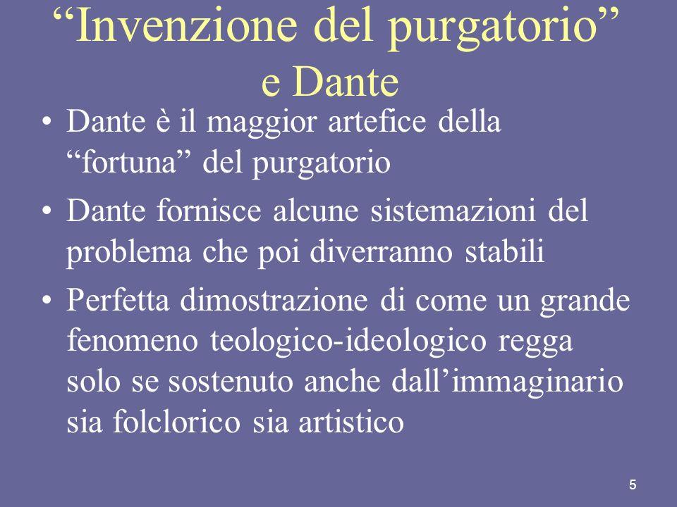 5 Invenzione del purgatorio e Dante Dante è il maggior artefice della fortuna del purgatorio Dante fornisce alcune sistemazioni del problema che poi d