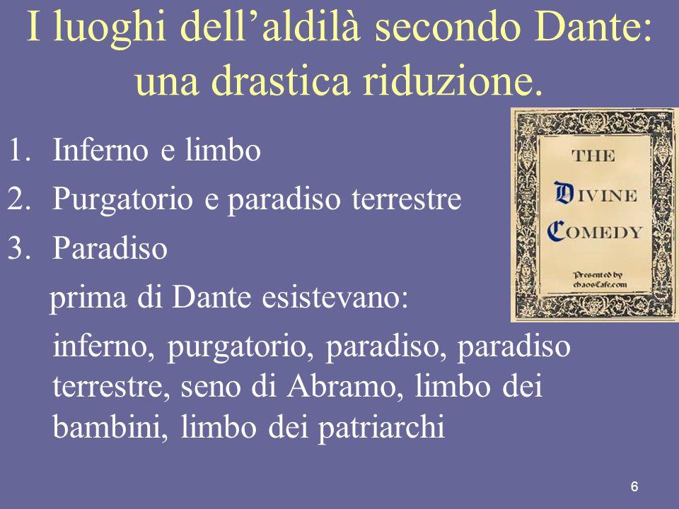 6 I luoghi dellaldilà secondo Dante: una drastica riduzione. 1.Inferno e limbo 2.Purgatorio e paradiso terrestre 3.Paradiso prima di Dante esistevano:
