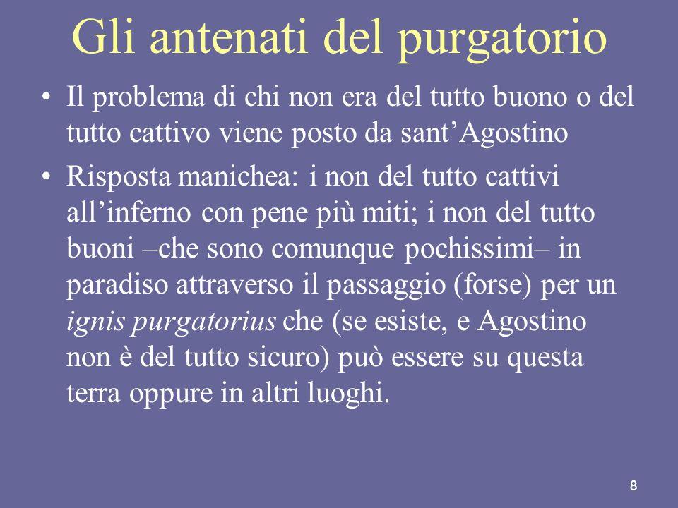 8 Gli antenati del purgatorio Il problema di chi non era del tutto buono o del tutto cattivo viene posto da santAgostino Risposta manichea: i non del