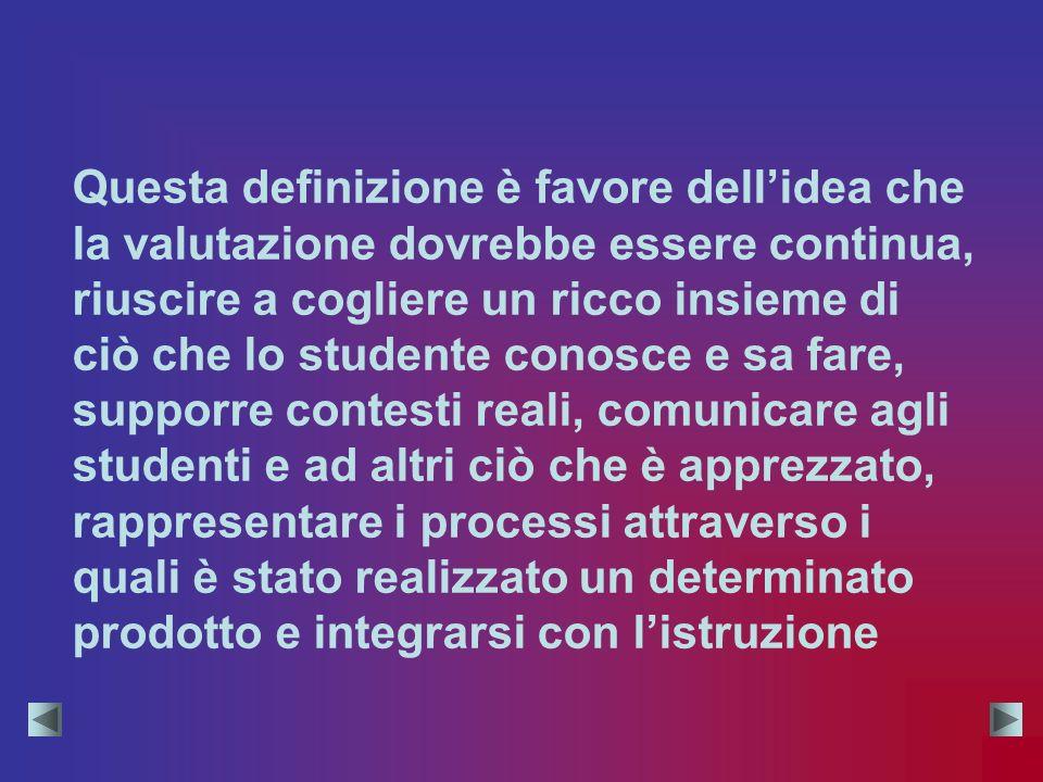 Questa definizione è favore dellidea che la valutazione dovrebbe essere continua, riuscire a cogliere un ricco insieme di ciò che lo studente conosce