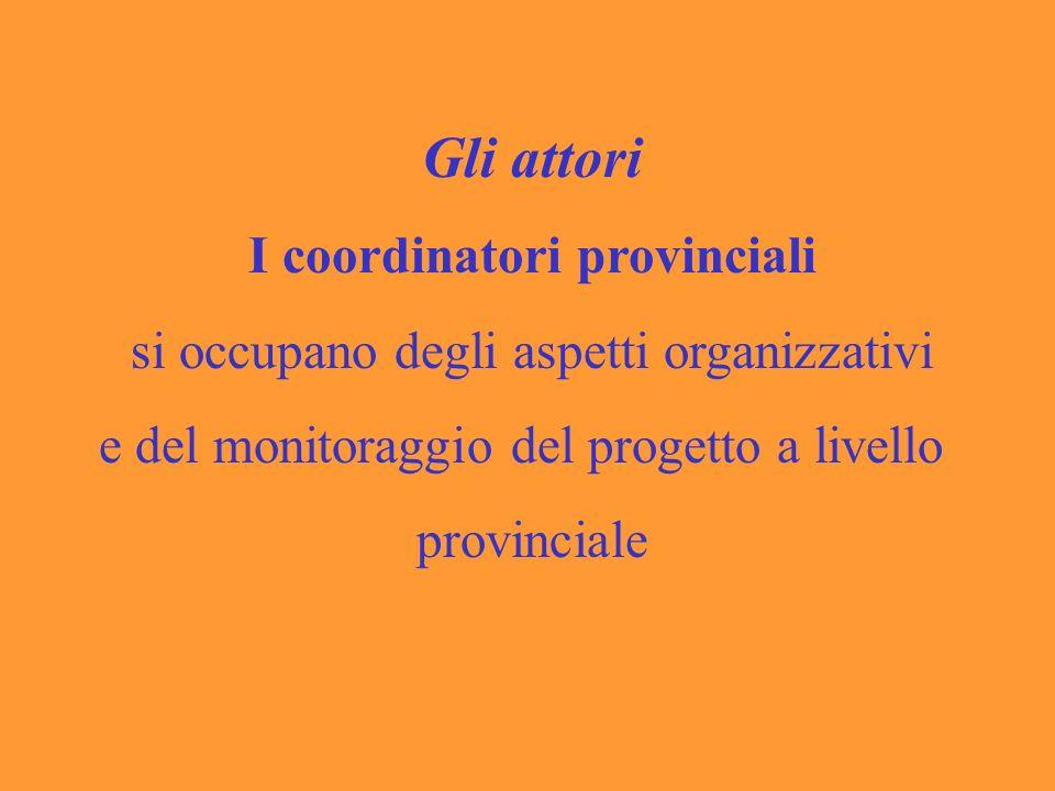 Gli attori I coordinatori provinciali si occupano degli aspetti organizzativi e del monitoraggio del progetto a livello provinciale
