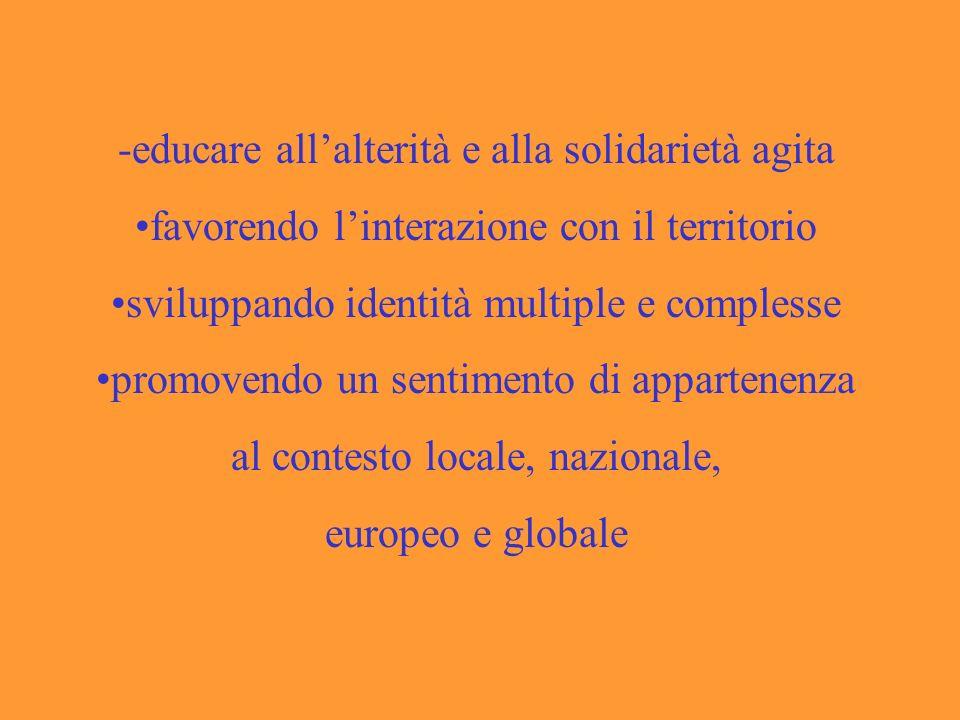 -educare allalterità e alla solidarietà agita favorendo linterazione con il territorio sviluppando identità multiple e complesse promovendo un sentimento di appartenenza al contesto locale, nazionale, europeo e globale