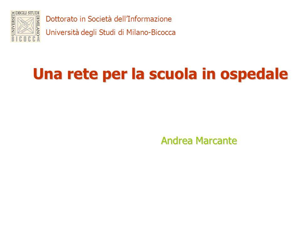 Dottorato in Società dellInformazione Università degli Studi di Milano-Bicocca Una rete per la scuola in ospedale Andrea Marcante