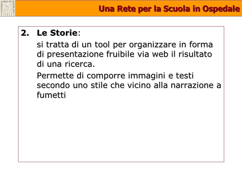 Una Rete per la Scuola in Ospedale 2.Le Storie: si tratta di un tool per organizzare in forma di presentazione fruibile via web il risultato di una ricerca.