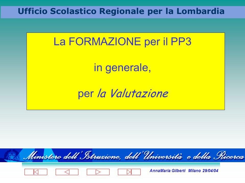 AnnaMaria Gilberti Milano 29/04/04 Ufficio Scolastico Regionale per la Lombardia La FORMAZIONE per il PP3 in generale, per la Valutazione