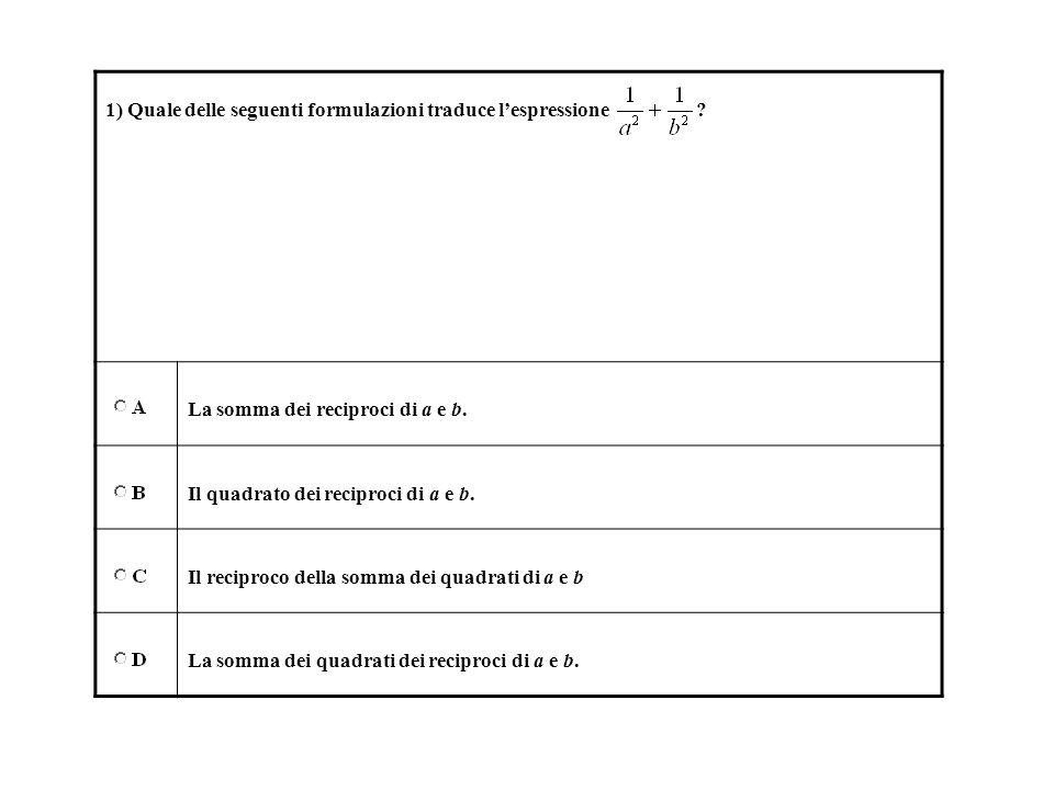 1) Quale delle seguenti formulazioni traduce lespressione ? La somma dei reciproci di a e b. Il quadrato dei reciproci di a e b. Il reciproco della so