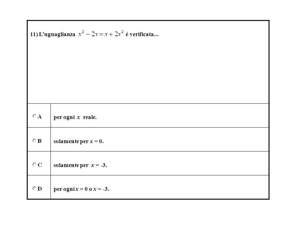 11) Luguaglianza è verificata... per ogni x reale. solamente per x = 0. solamente per x = -3. per ogni x = 0 o x = -3.