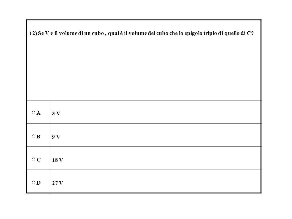 12) Se V è il volume di un cubo, qual è il volume del cubo che lo spigolo triplo di quello di C? 3 V 9 V 18 V 27 V