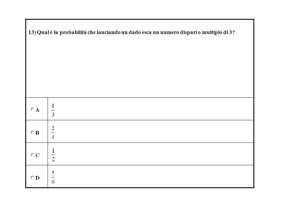 13) Qual è la probabilità che lanciando un dado esca un numero dispari o multiplo di 3?