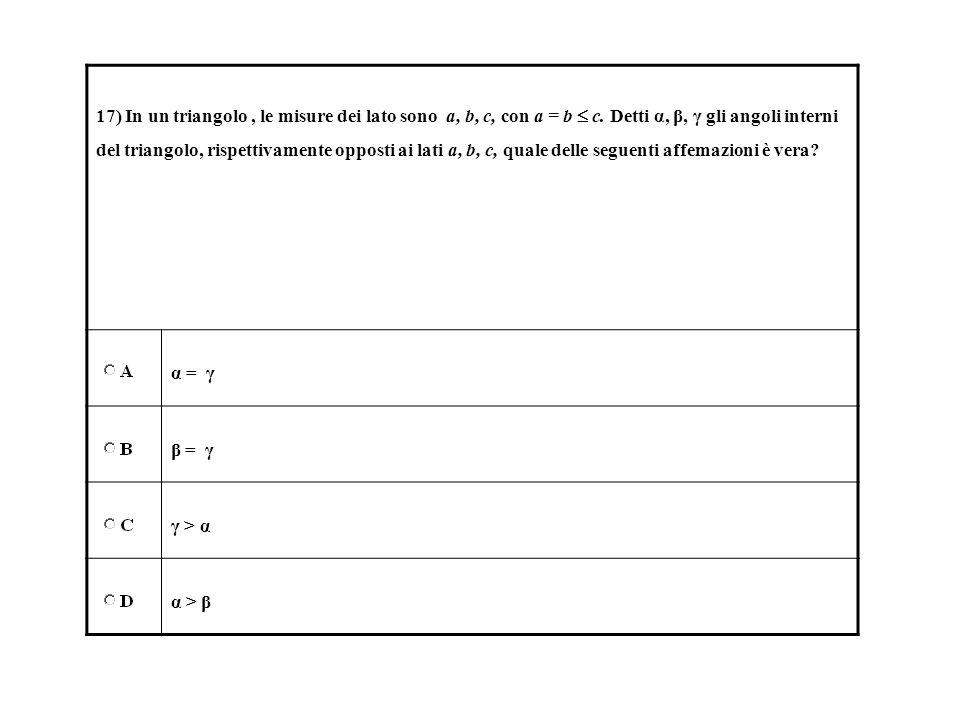 17) In un triangolo, le misure dei lato sono a, b, c, con a = b c. Detti α, β, γ gli angoli interni del triangolo, rispettivamente opposti ai lati a,
