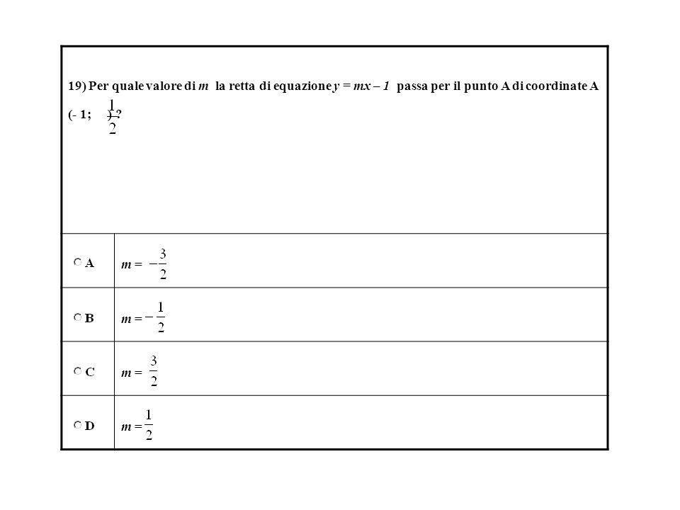 19) Per quale valore di m la retta di equazione y = mx – 1 passa per il punto A di coordinate A (- 1; ) ? m =