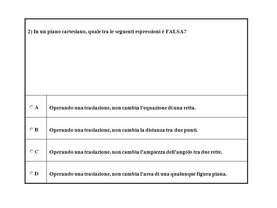 2) In un piano cartesiano, quale tra le seguenti espressioni è FALSA? Operando una traslazione, non cambia lequazione di una retta. Operando una trasl