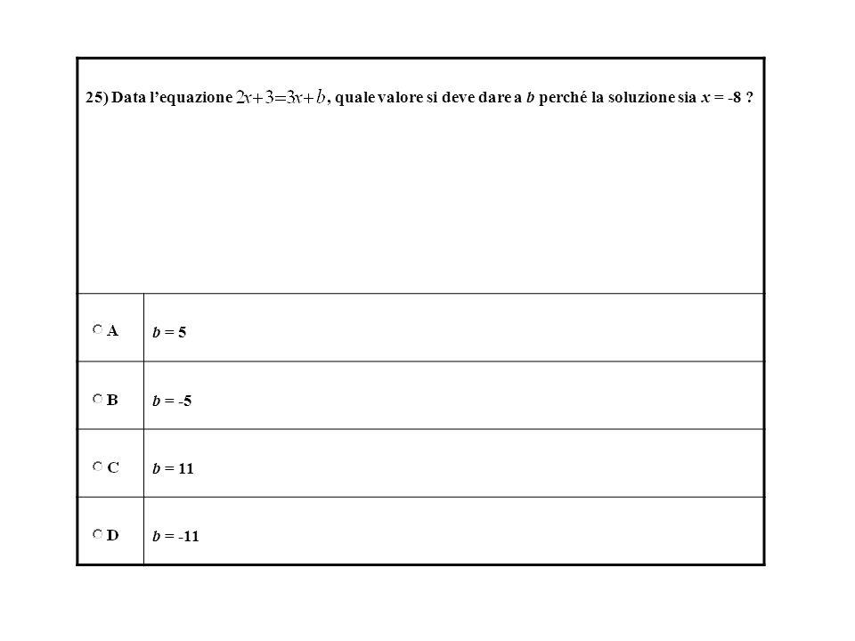 25) Data lequazione, quale valore si deve dare a b perché la soluzione sia x = -8 ? b = 5 b = -5 b = 11 b = -11