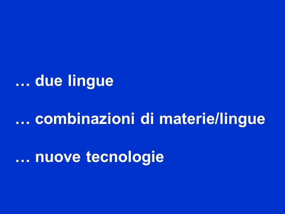 … due lingue … combinazioni di materie/lingue … nuove tecnologie