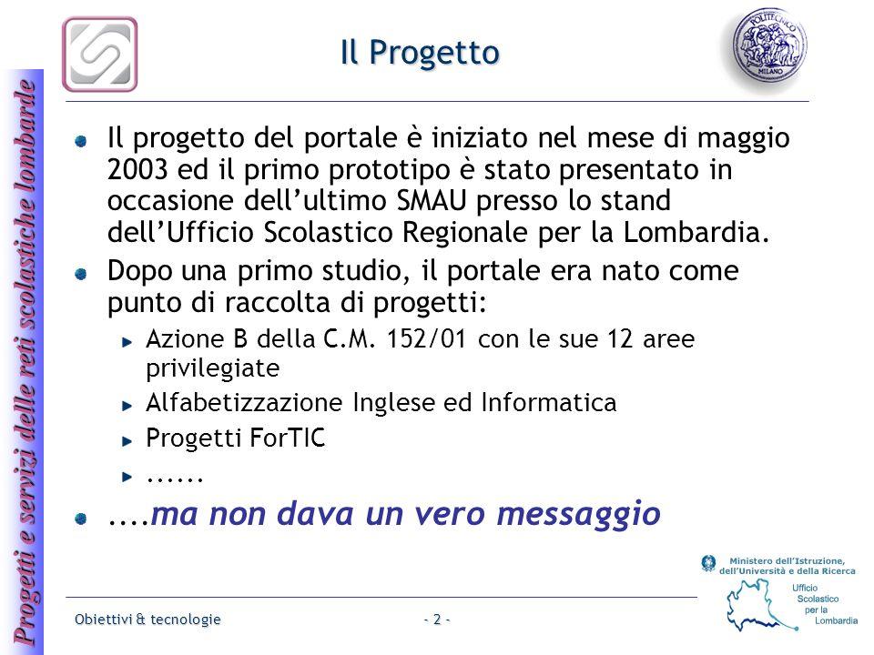 Progetti e servizi delle reti scolastiche lombarde Obiettivi & tecnologie- 2 - Il Progetto Il progetto del portale è iniziato nel mese di maggio 2003 ed il primo prototipo è stato presentato in occasione dellultimo SMAU presso lo stand dellUfficio Scolastico Regionale per la Lombardia.