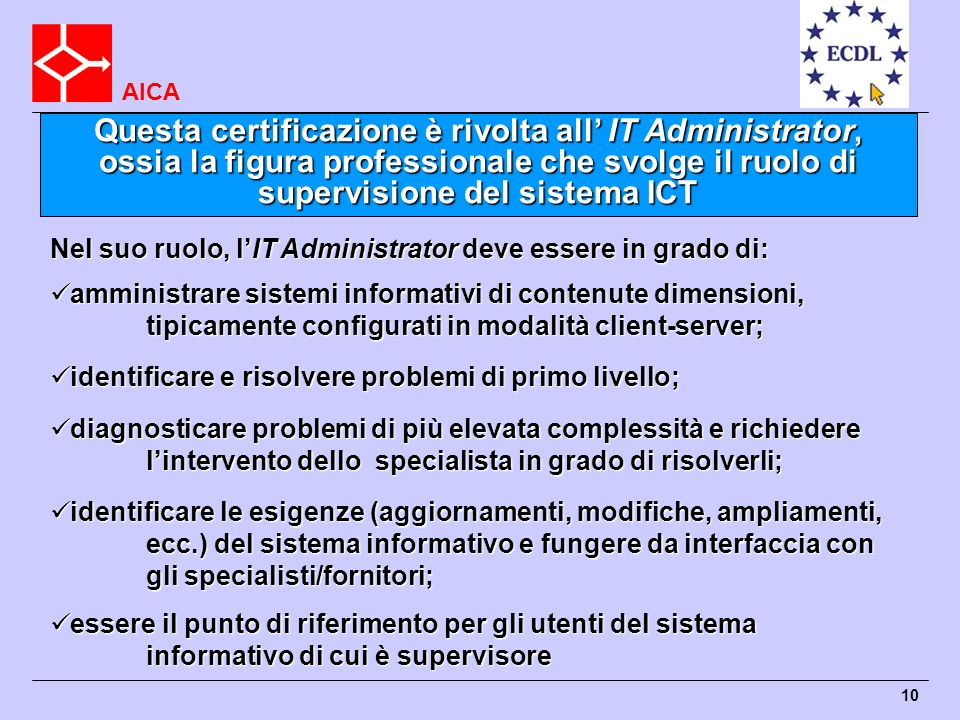 AICA 10 Nel suo ruolo, lIT Administrator deve essere in grado di: amministrare sistemi informativi di contenute dimensioni, tipicamente configurati in
