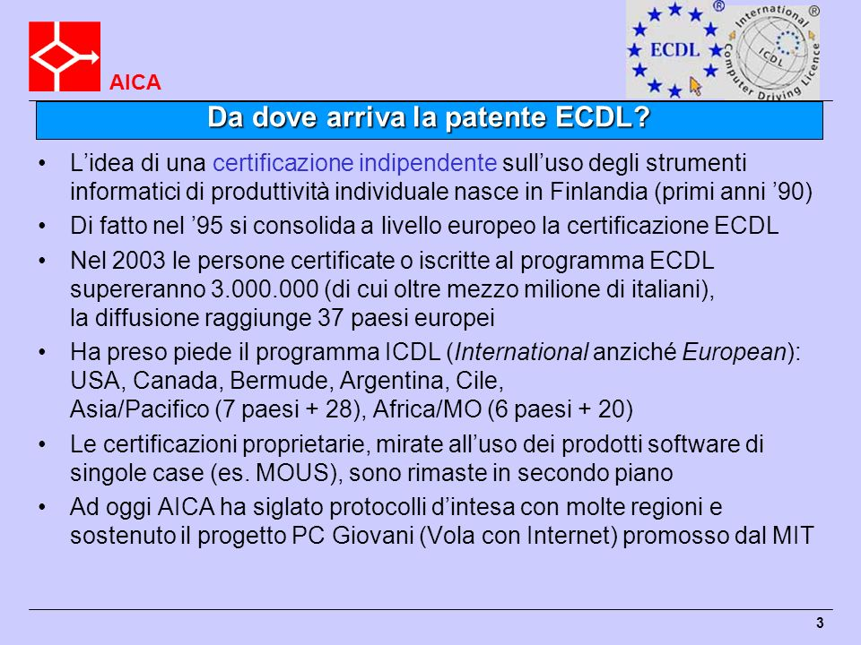 AICA 3 Da dove arriva la patente ECDL? Lidea di una certificazione indipendente sulluso degli strumenti informatici di produttività individuale nasce