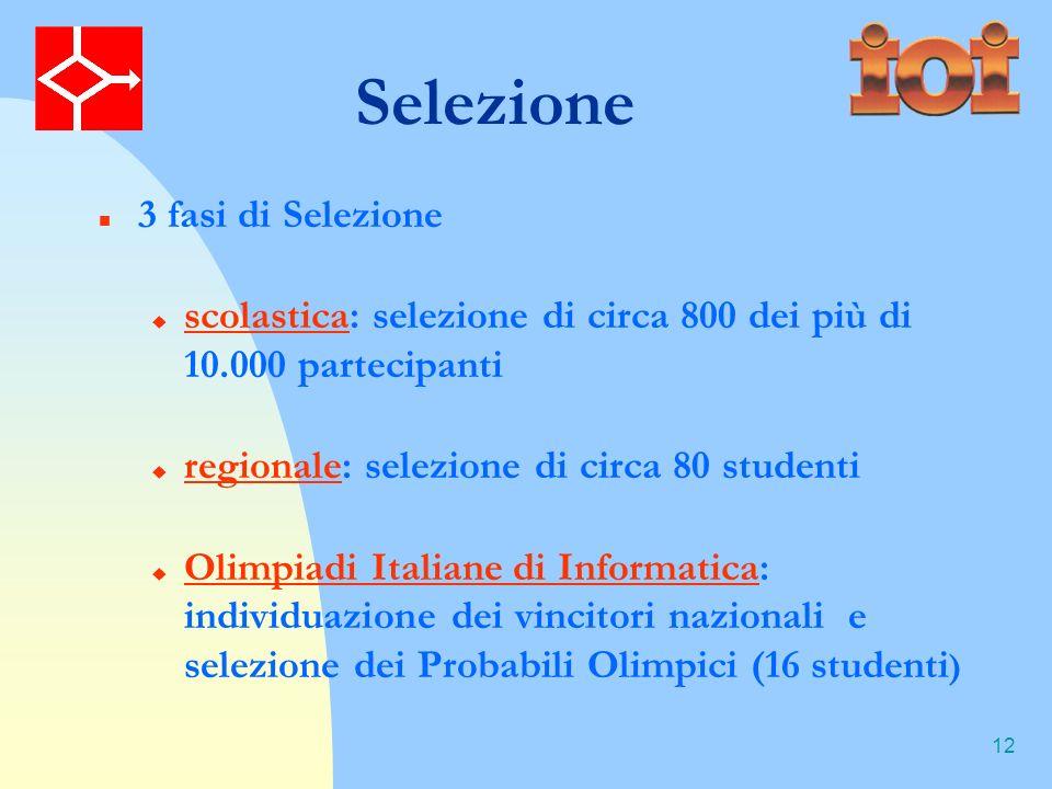 12 Selezione 3 fasi di Selezione scolastica: selezione di circa 800 dei più di 10.000 partecipanti regionale: selezione di circa 80 studenti Olimpiadi Italiane di Informatica: individuazione dei vincitori nazionali e selezione dei Probabili Olimpici (16 studenti )