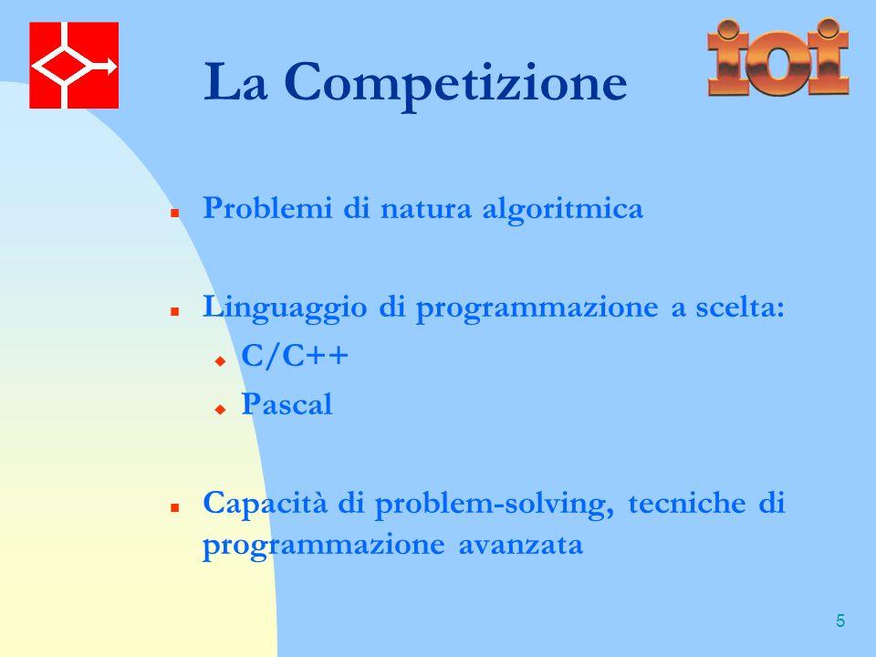 5 La Competizione Problemi di natura algoritmica Linguaggio di programmazione a scelta: C/C++ Pascal Capacità di problem-solving, tecniche di programmazione avanzata