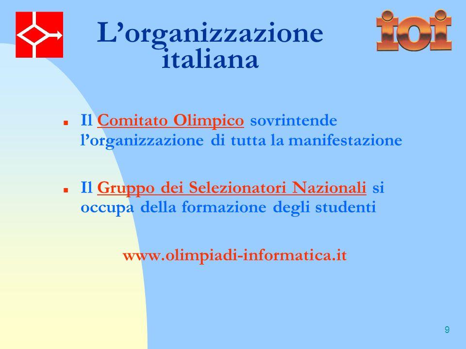 9 Lorganizzazione italiana Il Comitato Olimpico sovrintende lorganizzazione di tutta la manifestazione Il Gruppo dei Selezionatori Nazionali si occupa della formazione degli studenti www.olimpiadi-informatica.it
