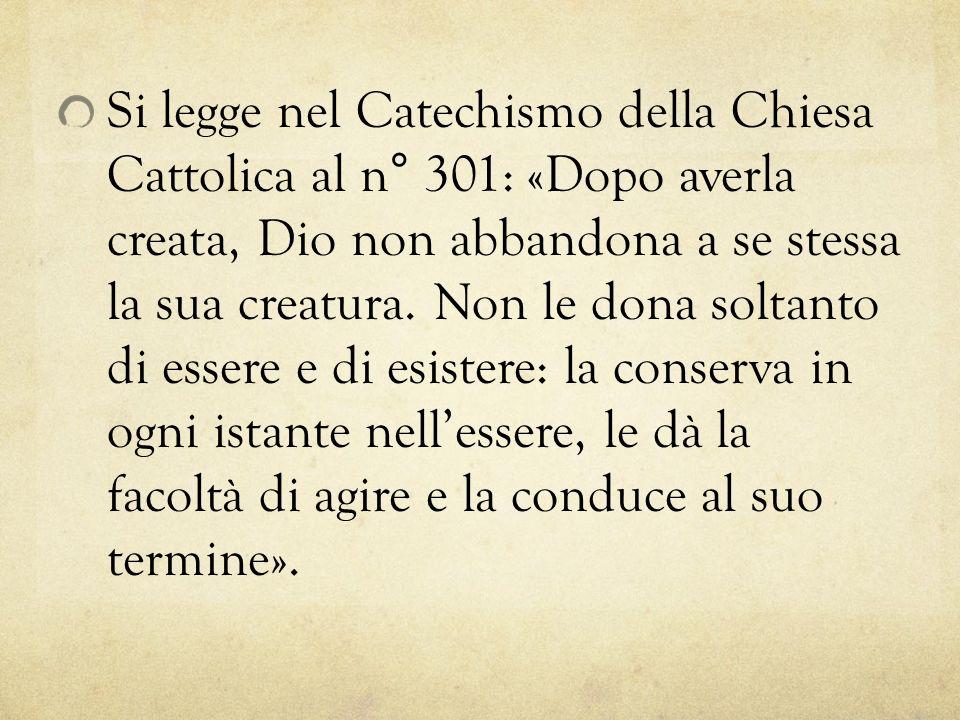 Si legge nel Catechismo della Chiesa Cattolica al n° 301: «Dopo averla creata, Dio non abbandona a se stessa la sua creatura. Non le dona soltanto di